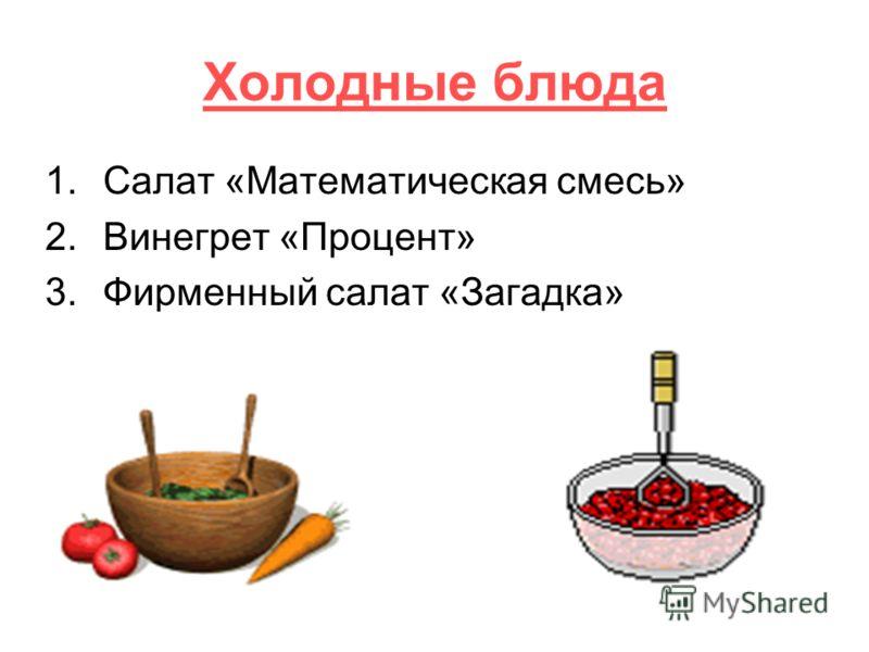 Холодные блюда 1.Салат «Математическая смесь» 2.Винегрет «Процент» 3.Фирменный салат «Загадка»