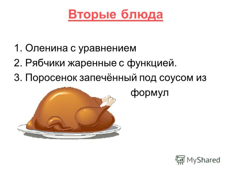 Вторые блюда 1. Оленина с уравнением 2. Рябчики жаренные с функцией. 3. Поросенок запечённый под соусом из формул