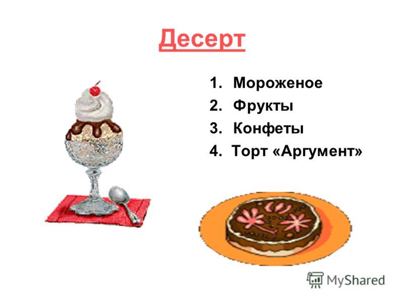 Десерт 1.Мороженое 2.Фрукты 3.Конфеты 4. Торт «Аргумент»