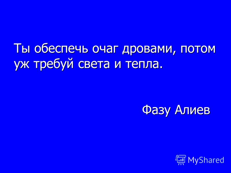 Ты обеспечь очаг дровами, потом уж требуй света и тепла. Фазу Алиев