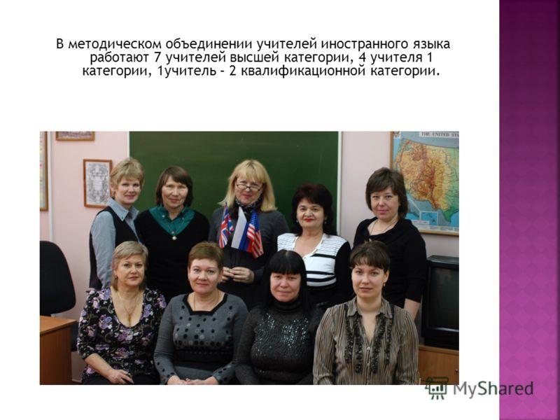 В методическом объединении учителей иностранного языка работают 7 учителей высшей категории, 4 учителя 1 категории, 1учитель – 2 квалификационной категории.