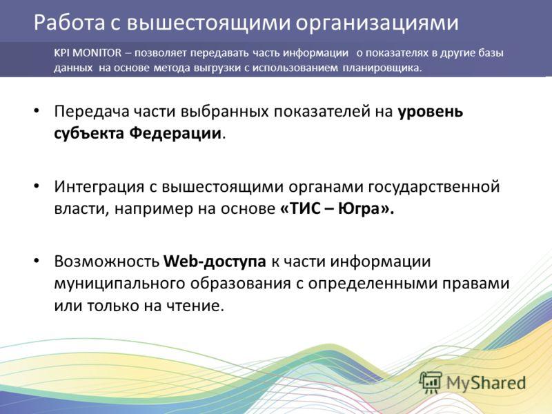 Работа с вышестоящими организациями Передача части выбранных показателей на уровень субъекта Федерации. Интеграция с вышестоящими органами государственной власти, например на основе «ТИС – Югра». Возможность Web-доступа к части информации муниципальн