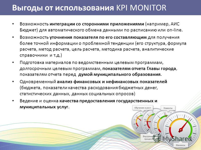 Выгоды от использования KPI MONITOR Возможность интеграции со сторонними приложениями (например, АИС Бюджет) для автоматического обмена данными по расписанию или on-line. Возможность уточнения показателя по его составляющим для получения более точной