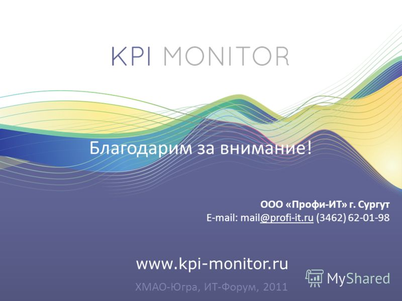 www.kpi-monitor.ru Благодарим за внимание! ООО «Профи-ИТ» г. Сургут E-mail: mail@profi-it.ru (3462) 62-01-98@profi-it.ru ХМАО-Югра, ИТ-Форум, 2011