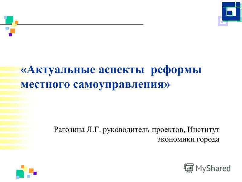 «Актуальные аспекты реформы местного самоуправления» Рагозина Л.Г. руководитель проектов, Институт экономики города
