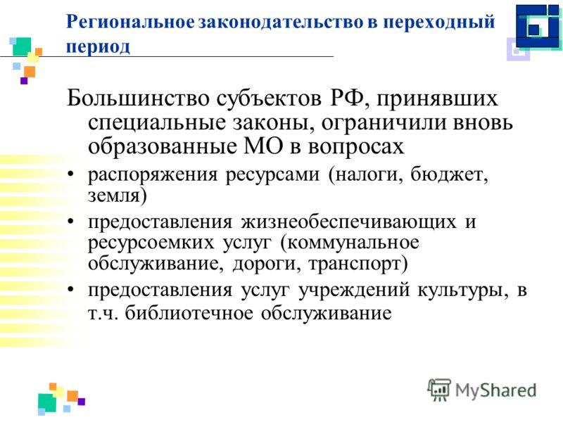 Региональное законодательство в переходный период Большинство субъектов РФ, принявших специальные законы, ограничили вновь образованные МО в вопросах распоряжения ресурсами (налоги, бюджет, земля) предоставления жизнеобеспечивающих и ресурсоемких усл