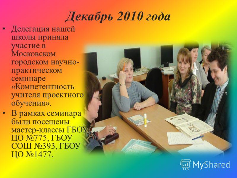 Декабрь 2010 года Делегация нашей школы приняла участие в Московском городском научно- практическом семинаре «Компетентность учителя проектного обучения». В рамках семинара были посещены мастер-классы ГБОУ ЦО 775, ГБОУ СОШ 393, ГБОУ ЦО 1477.