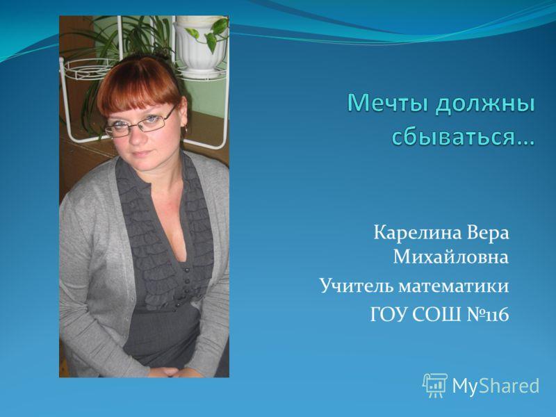 Карелина Вера Михайловна Учитель математики ГОУ СОШ 116