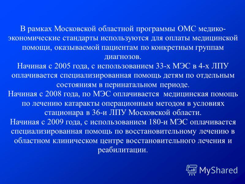 В рамках Московской областной программы ОМС медико- экономические стандарты используются для оплаты медицинской помощи, оказываемой пациентам по конкретным группам диагнозов. Начиная с 2005 года, с использованием 33-х МЭС в 4-х ЛПУ оплачивается специ