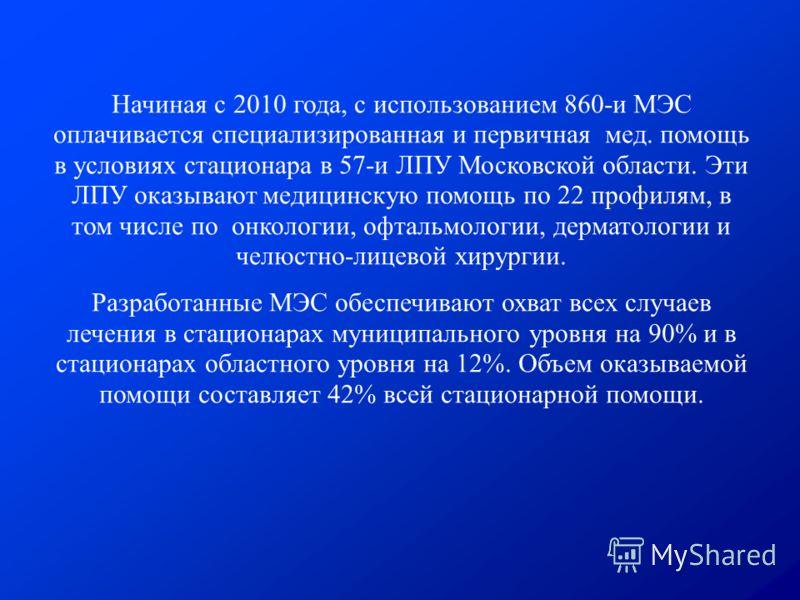 Начиная с 2010 года, с использованием 860-и МЭС оплачивается специализированная и первичная мед. помощь в условиях стационара в 57-и ЛПУ Московской области. Эти ЛПУ оказывают медицинскую помощь по 22 профилям, в том числе по онкологии, офтальмологии,