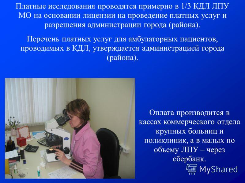 Платные исследования проводятся примерно в 1/3 КДЛ ЛПУ МО на основании лицензии на проведение платных услуг и разрешения администрации города (района). Перечень платных услуг для амбулаторных пациентов, проводимых в КДЛ, утверждается администрацией г