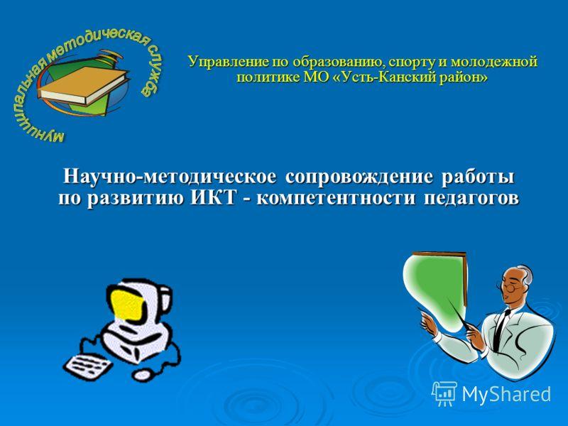 Управление по образованию, спорту и молодежной политике МО «Усть-Канский район» Научно-методическое сопровождение работы по развитию ИКТ - компетентности педагогов
