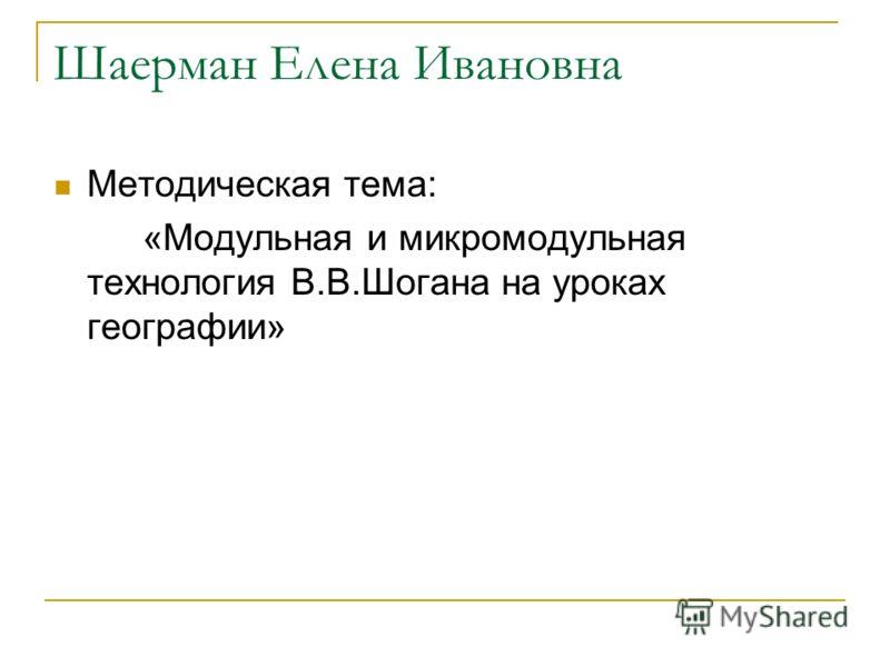 Шаерман Елена Ивановна Методическая тема: «Модульная и микромодульная технология В.В.Шогана на уроках географии»