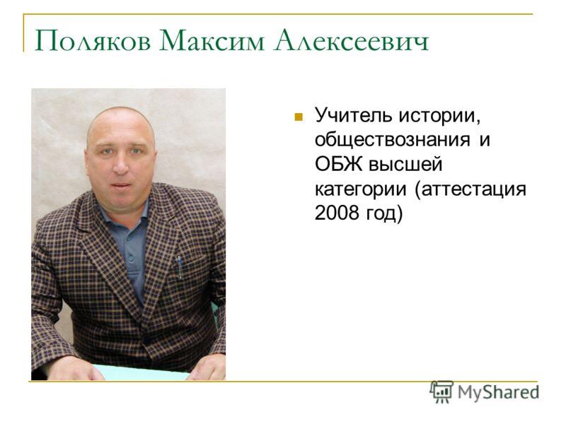 Поляков Максим Алексеевич Учитель истории, обществознания и ОБЖ высшей категории (аттестация 2008 год)