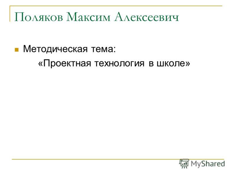 Поляков Максим Алексеевич Методическая тема: «Проектная технология в школе»