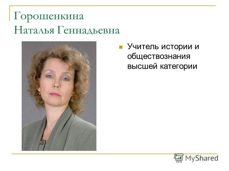 Горошенкина Наталья Геннадьевна Учитель истории и обществознания высшей категории