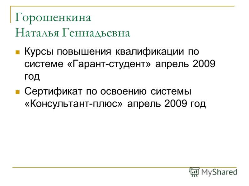 Горошенкина Наталья Геннадьевна Курсы повышения квалификации по системе «Гарант-студент» апрель 2009 год Сертификат по освоению системы «Консультант-плюс» апрель 2009 год