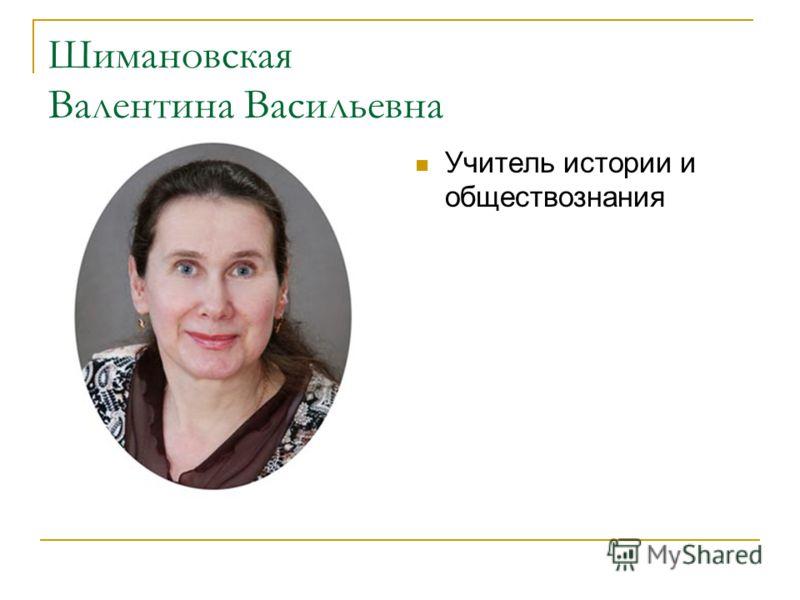 Шимановская Валентина Васильевна Учитель истории и обществознания