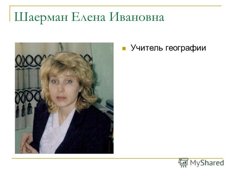 Шаерман Елена Ивановна Учитель географии