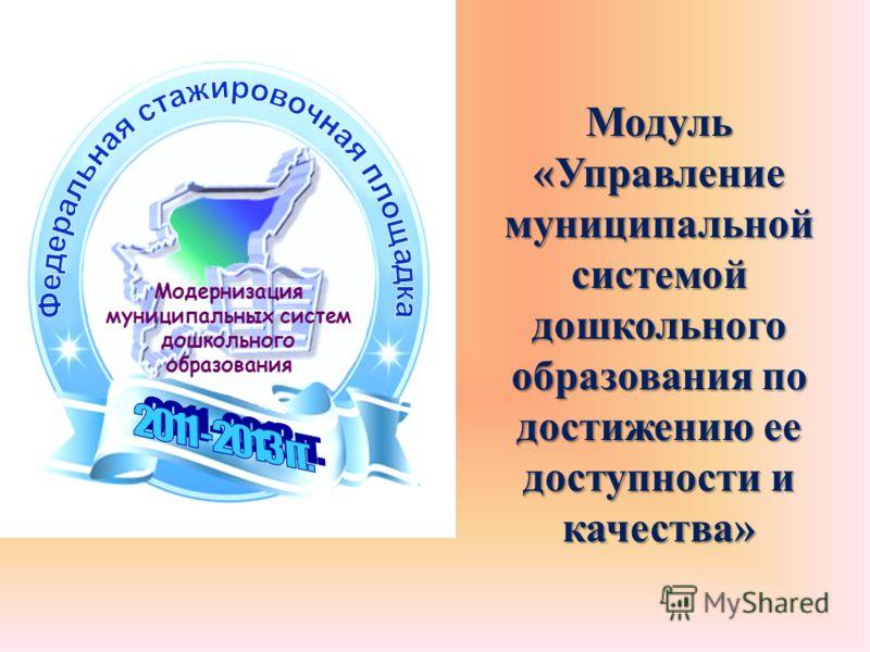 Модуль «Управление муниципальной системой дошкольного образования по достижению ее доступности и качества» Модернизация муниципальных систем дошкольного образования