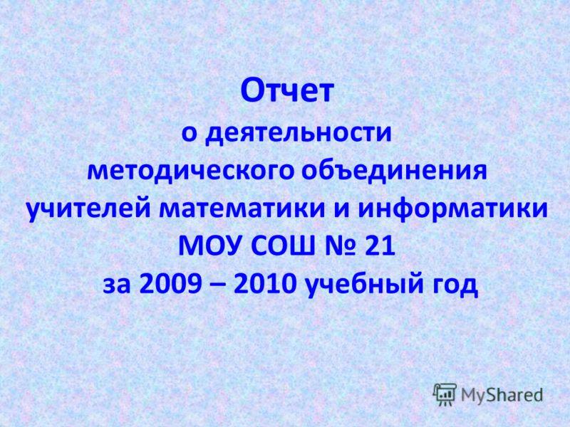 Отчет о деятельности методического объединения учителей математики и информатики МОУ СОШ 21 за 2009 – 2010 учебный год