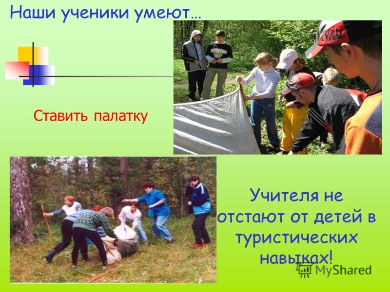 Наши ученики умеют… Учителя не отстают от детей в туристических навыках! Ставить палатку