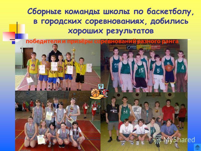 Сборные команды школы по баскетболу, в городских соревнованиях, добились хороших результатов победители и призёры соревнований разного ранга