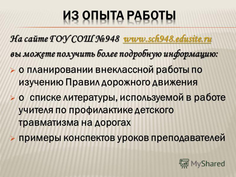 На сайте ГОУ СОШ 948 www.sch948.edusite.ru www.sch948.edusite.ru вы можете получить более подробную информацию: о планировании внеклассной работы по изучению Правил дорожного движения о списке литературы, используемой в работе учителя по профилактике