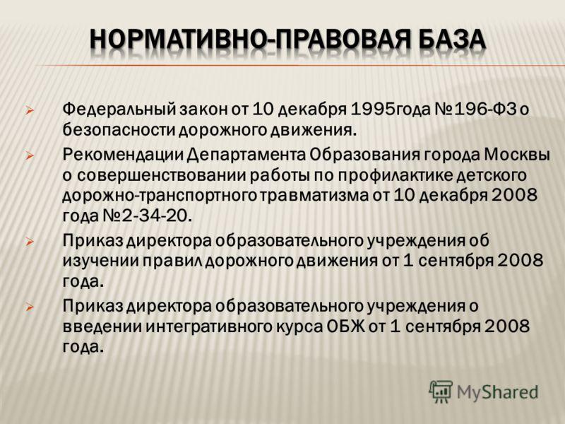 Федеральный закон от 10 декабря 1995года 196-ФЗ о безопасности дорожного движения. Рекомендации Департамента Образования города Москвы о совершенствовании работы по профилактике детского дорожно-транспортного травматизма от 10 декабря 2008 года 2-34-
