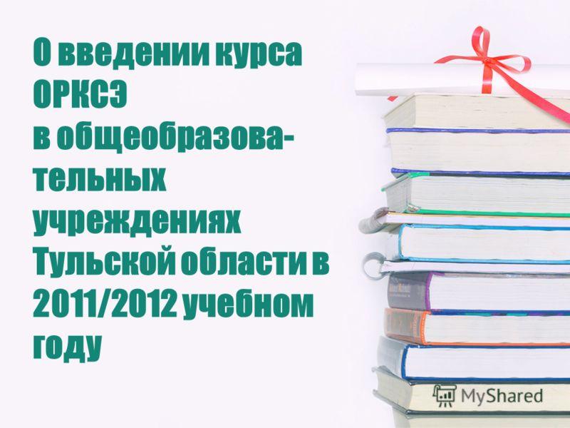 О введении курса ОРКСЭ в общеобразова- тельных учреждениях Тульской области в 2011/2012 учебном году