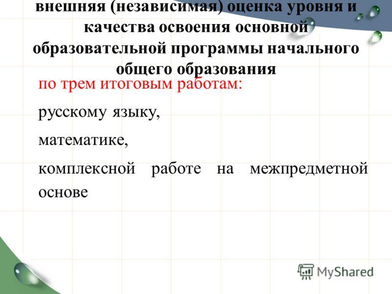 внешняя (независимая) оценка уровня и качества освоения основной образовательной программы начального общего образования по трем итоговым работам: русскому языку, математике, комплексной работе на межпредметной основе