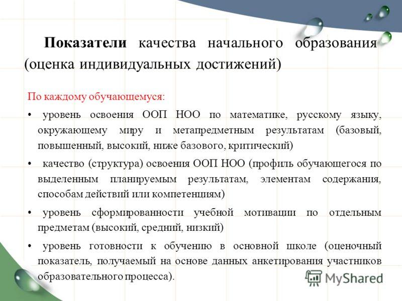 Показатели качества начального образования (оценка индивидуальных достижений) По каждому обучающемуся: уровень освоения ООП НОО по математике, русскому языку, окружающему миру и метапредметным результатам (базовый, повышенный, высокий, ниже базового,