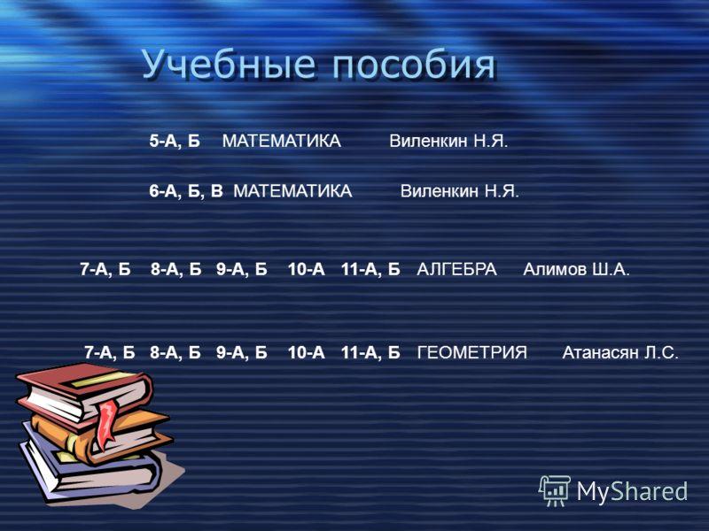 Учебные пособия АЛГЕБРААлимов Ш.А. МАТЕМАТИКАВиленкин Н.Я.5-А, Б 7-А, Б 8-А, Б 9-А, Б 10-А 11-А, Б ГЕОМЕТРИЯАтанасян Л.С.7-А, Б 8-А, Б 9-А, Б 10-А 11-А, Б МАТЕМАТИКАВиленкин Н.Я.6-А, Б, В