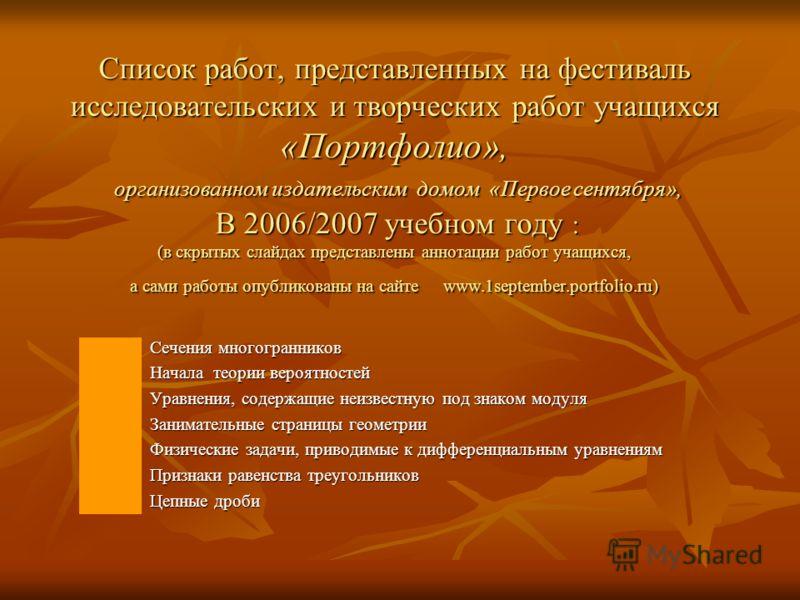 Список работ, представленных на фестиваль исследовательских и творческих работ учащихся «Портфолио», организованном издательским домом «Первое сентября», В 2006/2007 учебном году : (в скрытых слайдах представлены аннотации работ учащихся, а сами рабо