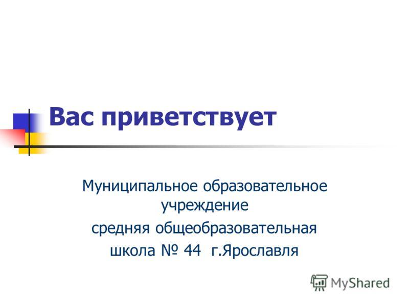 Вас приветствует Муниципальное образовательное учреждение средняя общеобразовательная школа 44 г.Ярославля