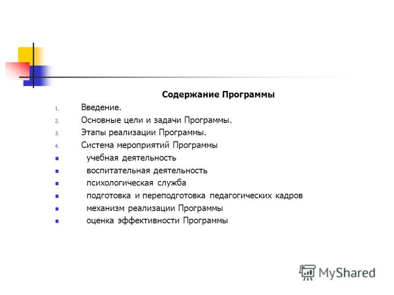 Содержание Программы 1. Введение. 2. Основные цели и задачи Программы. 3. Этапы реализации Программы. 4. Система мероприятий Программы учебная деятельность воспитательная деятельность психологическая служба подготовка и переподготовка педагогических