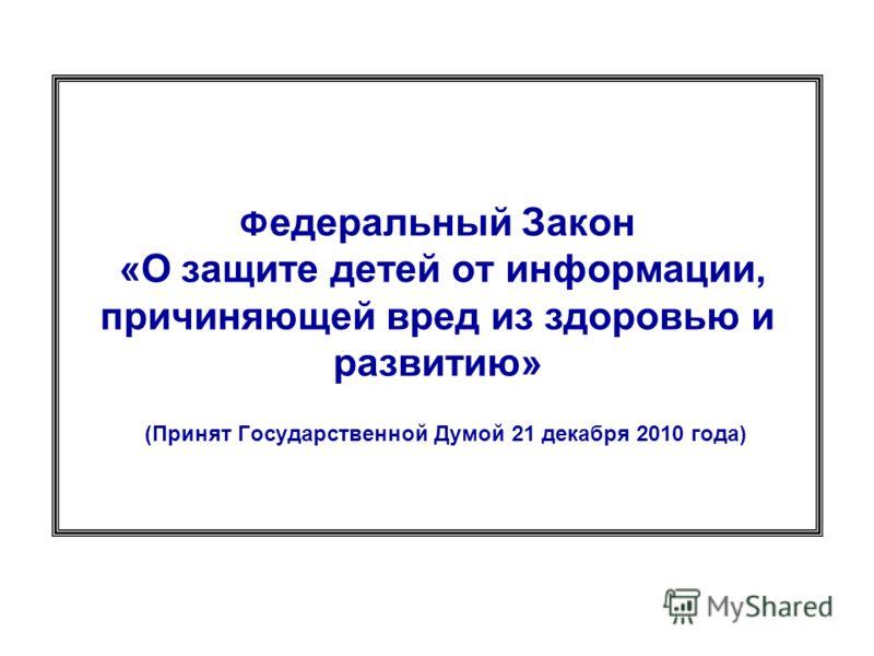 Ф едеральный Закон «О защите детей от информации, причиняющей вред из здоровью и развитию» (Принят Государственной Думой 21 декабря 2010 года)