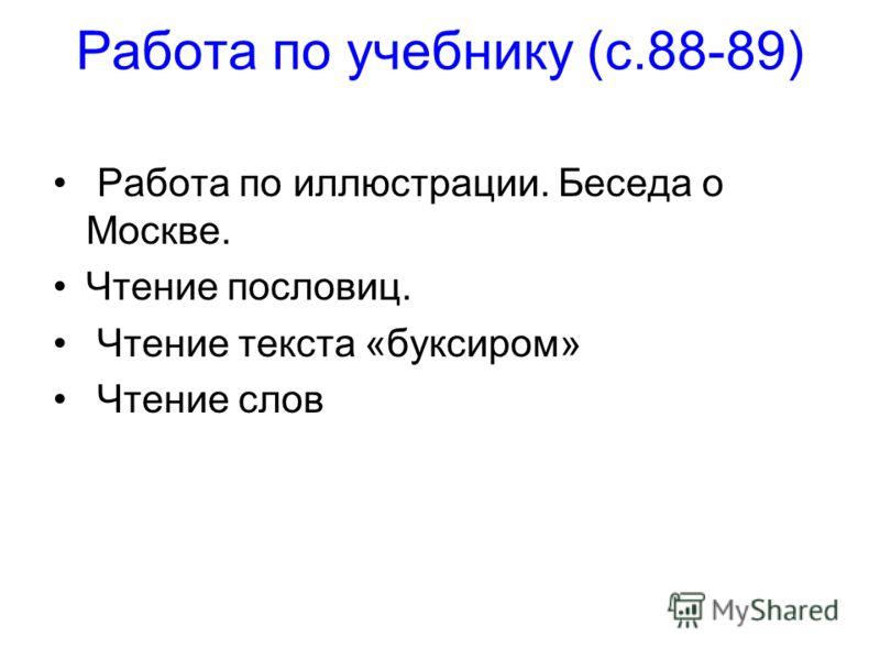 Работа по учебнику (с.88-89) Работа по иллюстрации. Беседа о Москве. Чтение пословиц. Чтение текста «буксиром» Чтение слов
