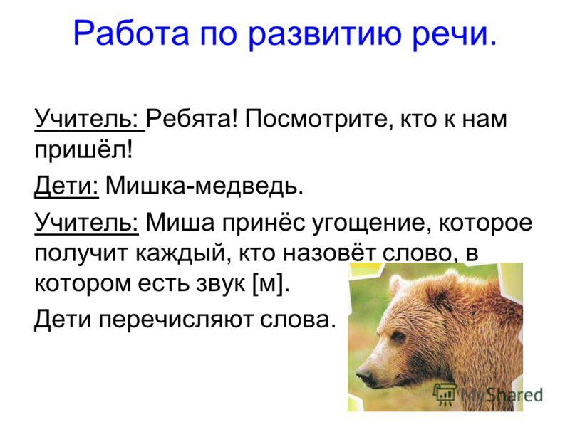 Работа по развитию речи. Учитель: Ребята! Посмотрите, кто к нам пришёл! Дети: Мишка-медведь. Учитель: Миша принёс угощение, которое получит каждый, кто назовёт слово, в котором есть звук [м]. Дети перечисляют слова.