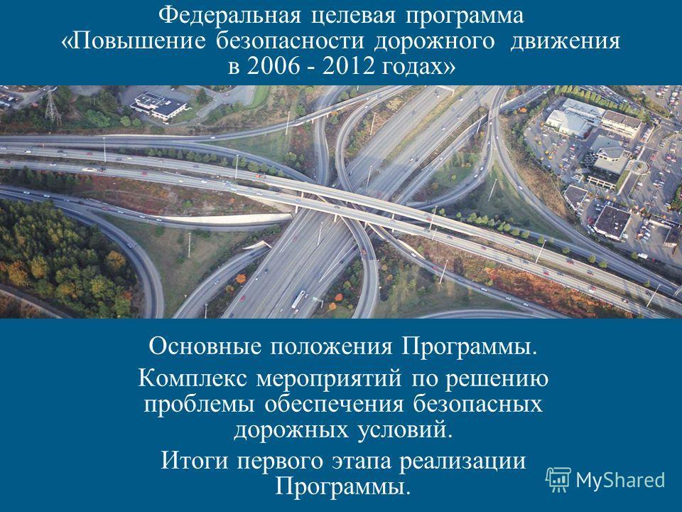Федеральная целевая программа «Повышение безопасности дорожного движения в 2006 - 2012 годах» Основные положения Программы. Комплекс мероприятий по решению проблемы обеспечения безопасных дорожных условий. Итоги первого этапа реализации Программы.