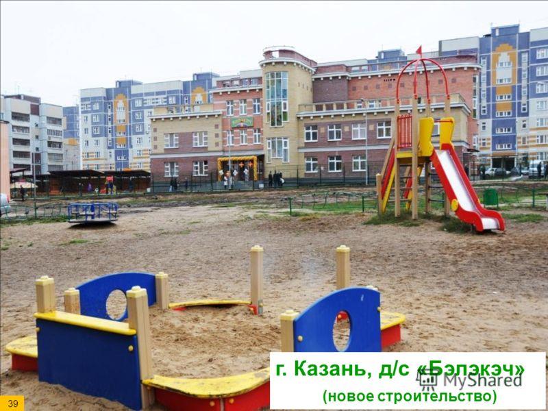 г. Казань, д/с «Бэлэкэч» (новое строительство) 39
