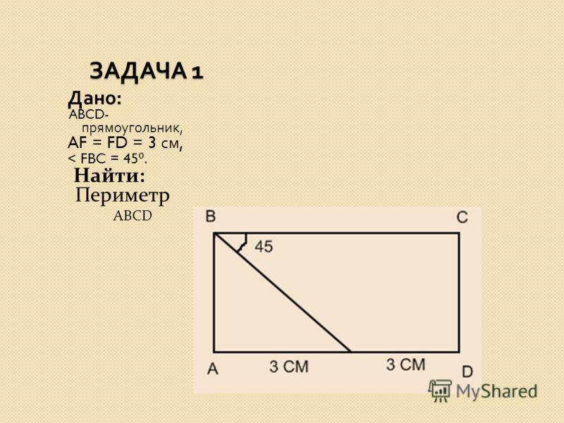 ЗАДАЧА 1 ЗАДАЧА 1 Дано : ABCD- прямоугольник, AF = FD = 3 см, < FBC = 45. Найти: Периметр ABCD