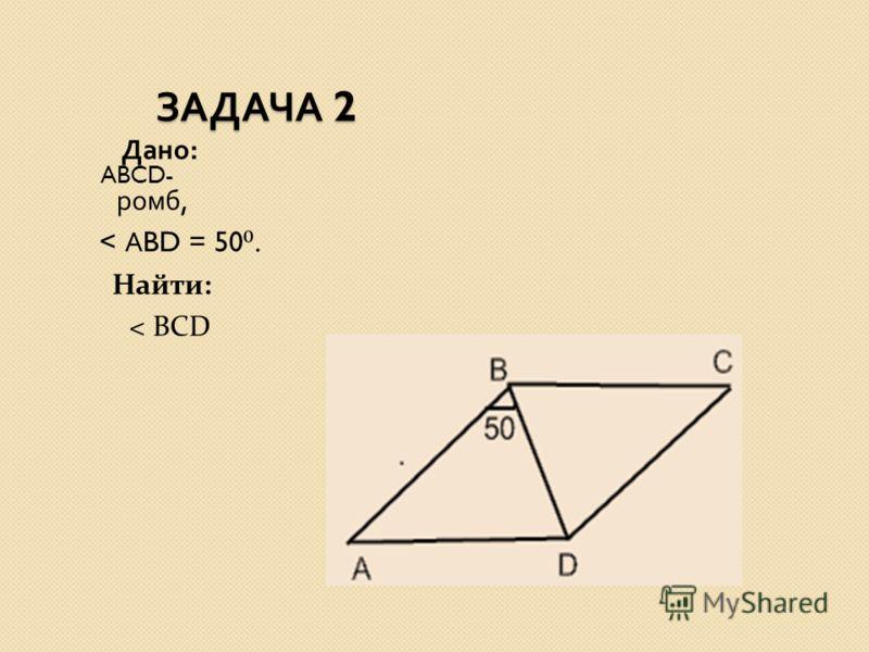 ЗАДАЧА 2 ЗАДАЧА 2 Дано : ABCD- ромб, < А BD = 50. Найти: < BCD