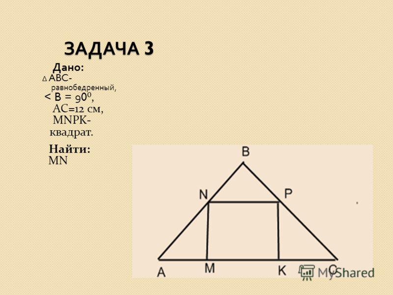 ЗАДАЧА 3 ЗАДАЧА 3 Дано : ABC- равнобедренный, < B = 90, АС=12 см, MNPK- квадрат. Найти: MN