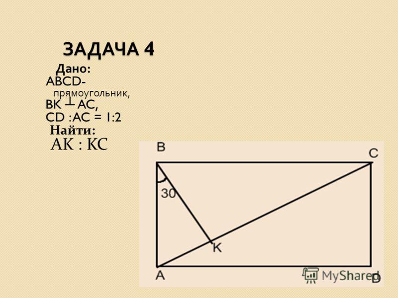 ЗАДАЧА 4 ЗАДАЧА 4 Дано : ABCD- прямоугольник, BK AC, CD : AC = 1:2 Найти: AK : KC