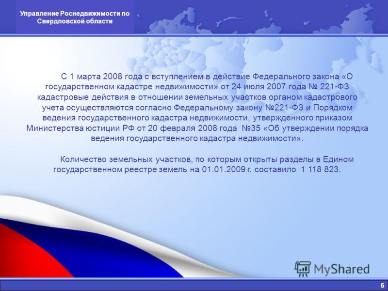 6 Управление Роснедвижимости по Свердловской области С 1 марта 2008 года с вступлением в действие Федерального закона «О государственном кадастре недвижимости» от 24 июля 2007 года 221-ФЗ кадастровые действия в отношении земельных участков органом ка