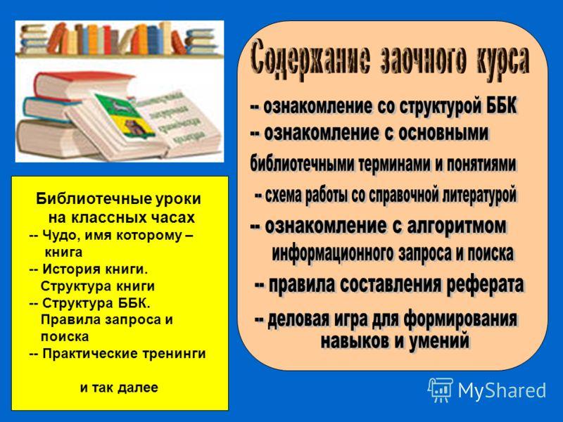 Библиотечные уроки на классных часах -- Чудо, имя которому – книга -- История книги. Структура книги -- Структура ББК. Правила запроса и поиска -- Практические тренинги и так далее