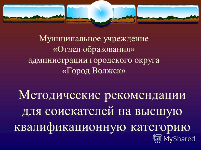Методические рекомендации для соискателей на высшую квалификационную категорию Муниципальное учреждение «Отдел образования» администрации городского округа «Город Волжск»