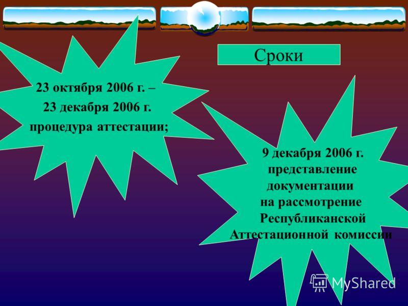 23 октября 2006 г. – 23 декабря 2006 г. процедура аттестации; 9 декабря 2006 г. представление документации на рассмотрение Республиканской Аттестационной комиссии Сроки