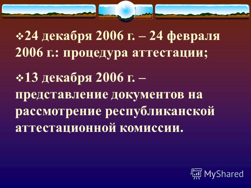 24 декабря 2006 г. – 24 февраля 2006 г.: процедура аттестации; 13 декабря 2006 г. – представление документов на рассмотрение республиканской аттестационной комиссии.